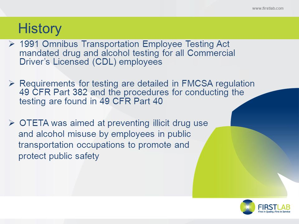 www.firstlab.com Program Basics Each employer must:  Have a written substance abuse policy  Appoint a Designated Employer Representative (DER)  Conduct required drug and alcohol testing in accordance with Part 40 procedures  Conduct Reasonable Suspicion Training for supervisors  Provide drug and alcohol education materials or training for all CDL employees  Maintain records and documents as required by DOT regulations  Conduct a check for previous drug and alcohol violations with prior employers for all CDL applicants