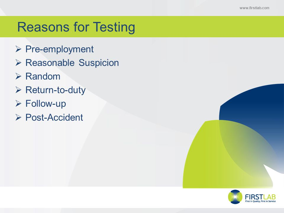 www.firstlab.com Reasons for Testing  Pre-employment  Reasonable Suspicion  Random  Return-to-duty  Follow-up  Post-Accident