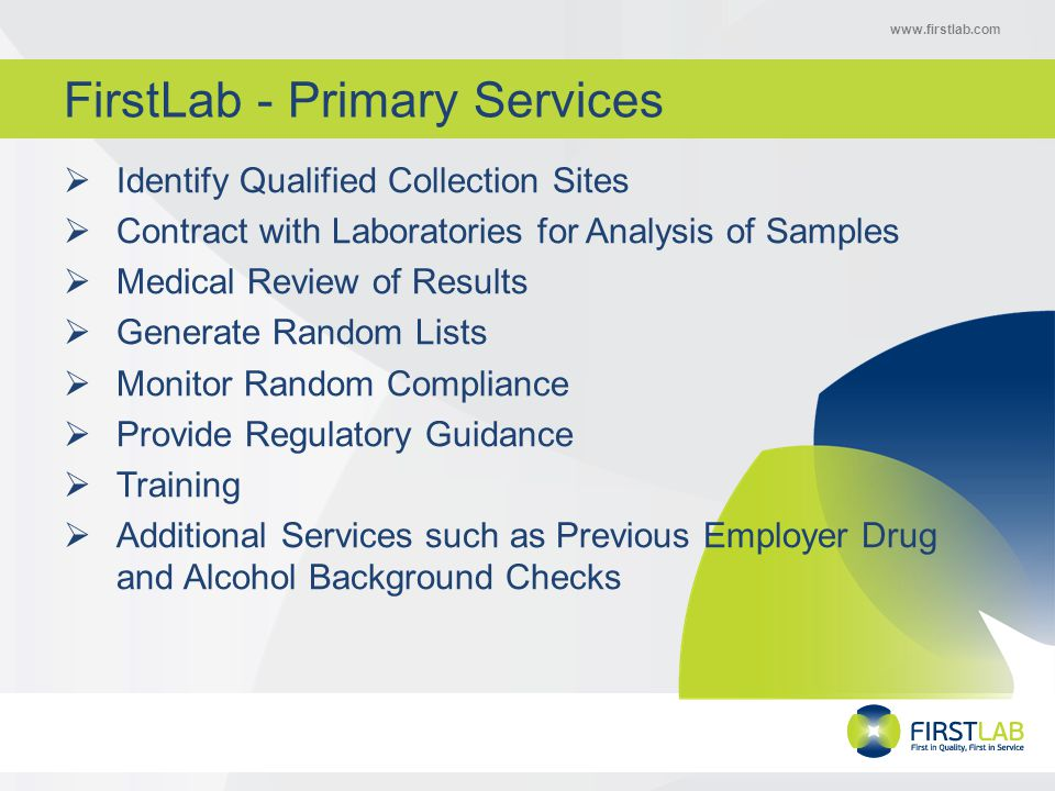 www.firstlab.com FirstLab - Primary Services  Identify Qualified Collection Sites  Contract with Laboratories for Analysis of Samples  Medical Review of Results  Generate Random Lists  Monitor Random Compliance  Provide Regulatory Guidance  Training  Additional Services such as Previous Employer Drug and Alcohol Background Checks