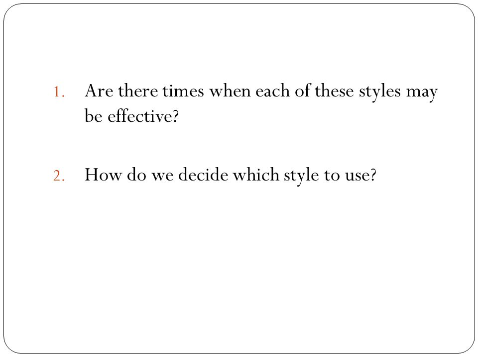 1. Are there times when each of these styles may be effective? 2. How do we decide which style to use?