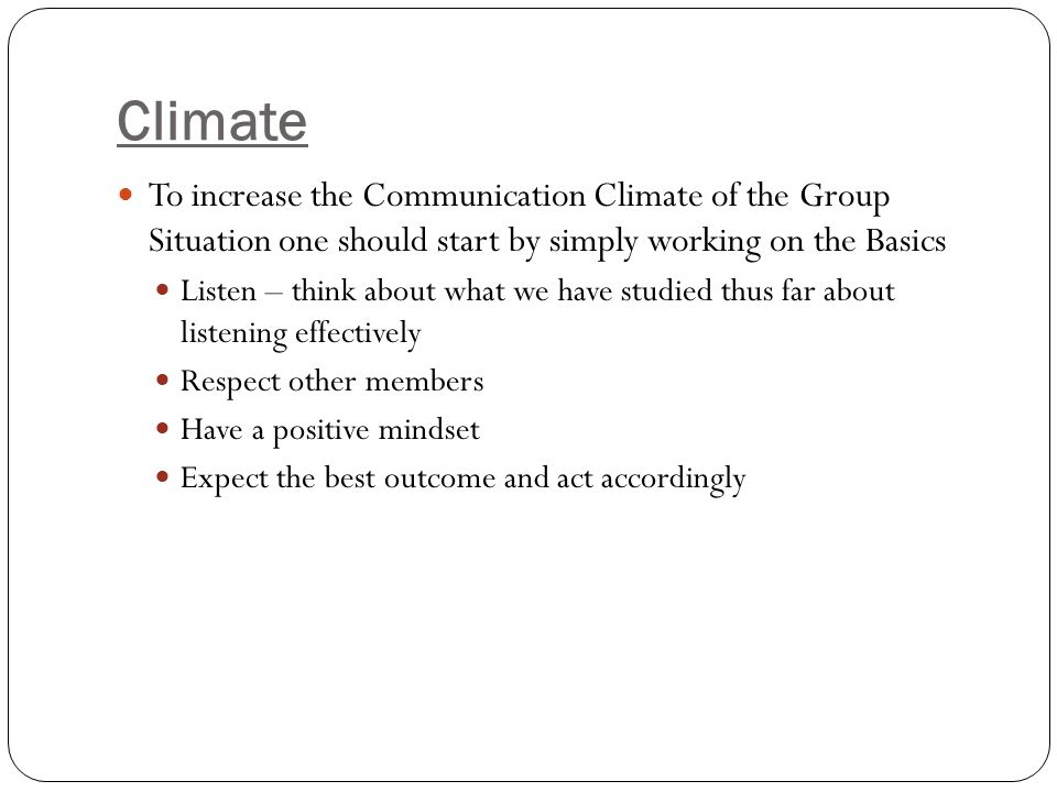 Climate To increase the Communication Climate of the Group Situation one should start by simply working on the Basics Listen – think about what we hav