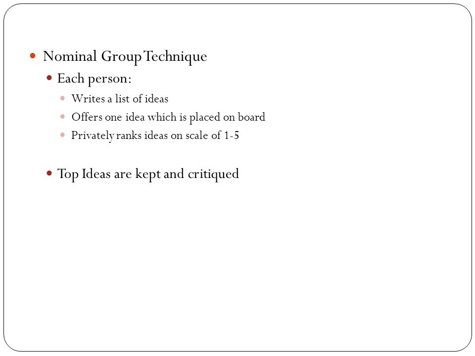 Nominal Group Technique Each person: Writes a list of ideas Offers one idea which is placed on board Privately ranks ideas on scale of 1-5 Top Ideas a
