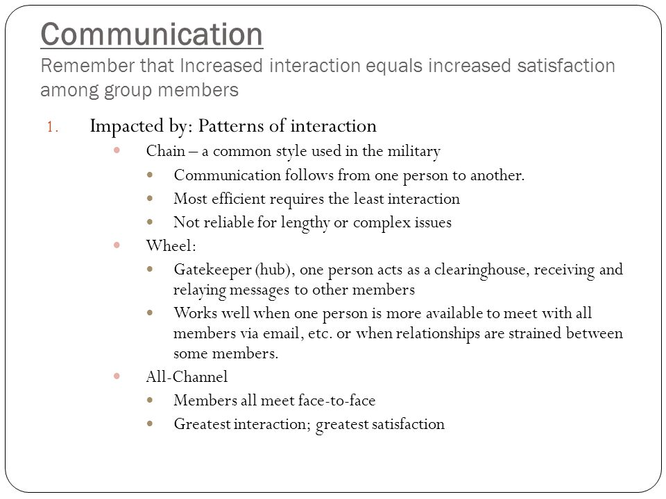Communication Remember that Increased interaction equals increased satisfaction among group members 1. Impacted by: Patterns of interaction Chain – a