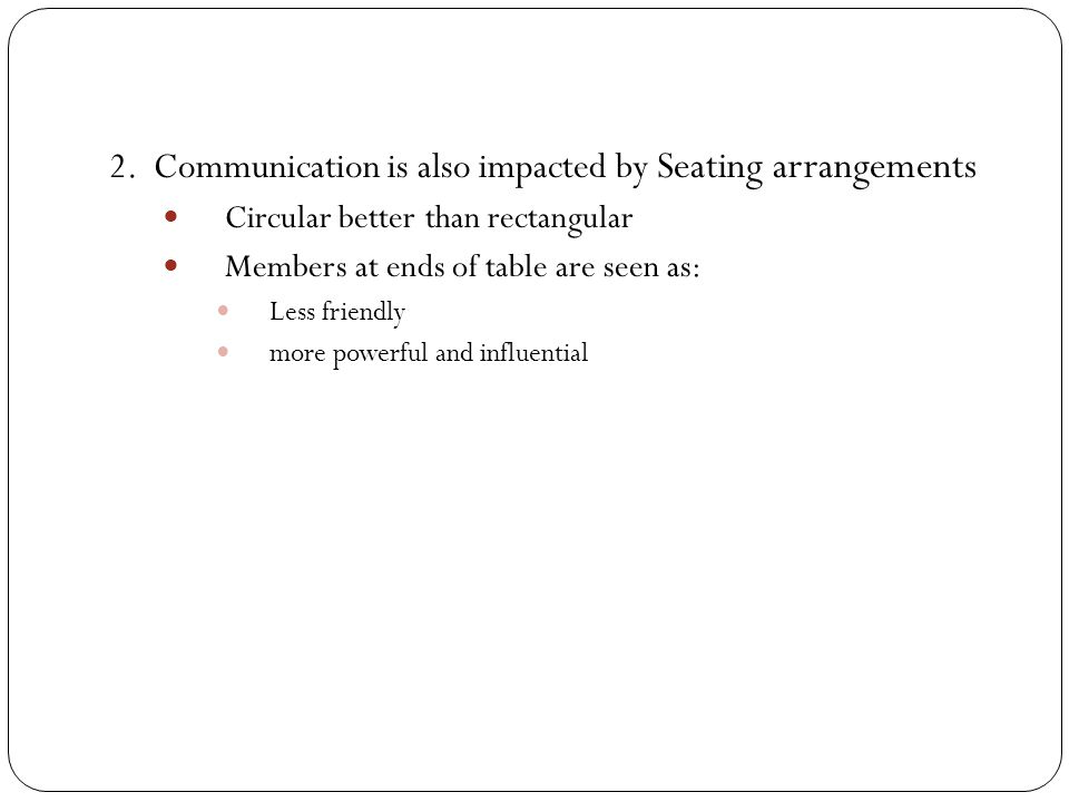 2. Communication is also impacted by Seating arrangements Circular better than rectangular Members at ends of table are seen as: Less friendly more po