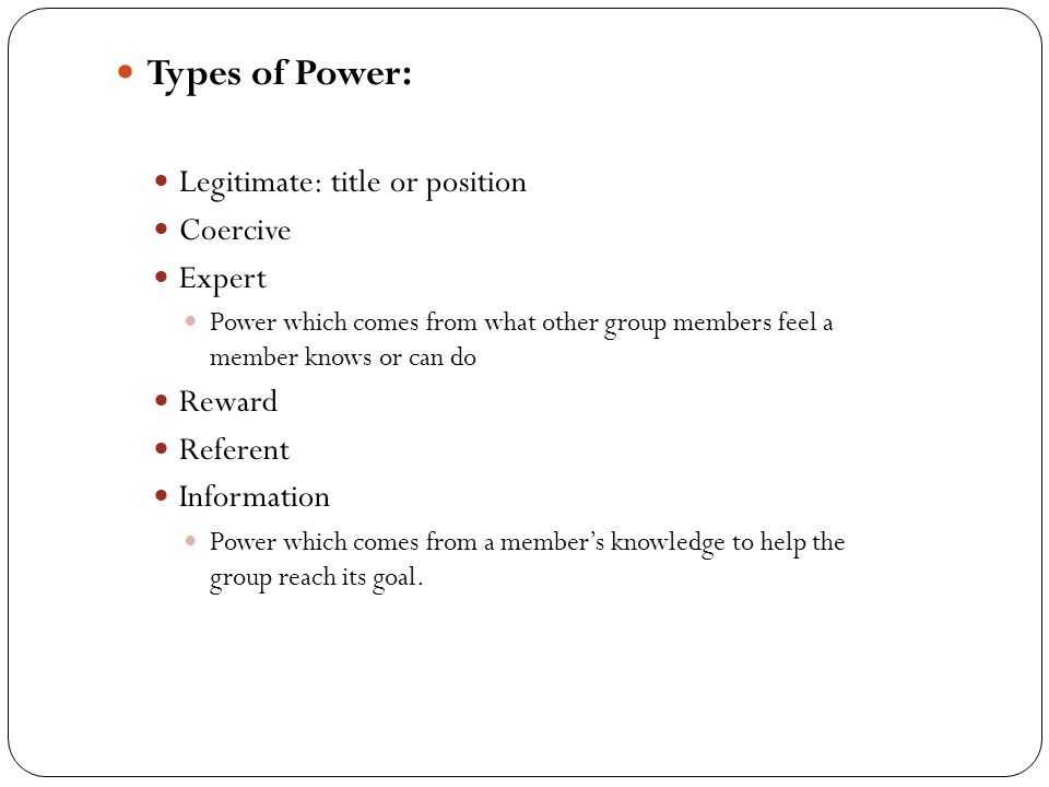 Types of Power: Legitimate: title or position Coercive Expert Power which comes from what other group members feel a member knows or can do Reward Ref