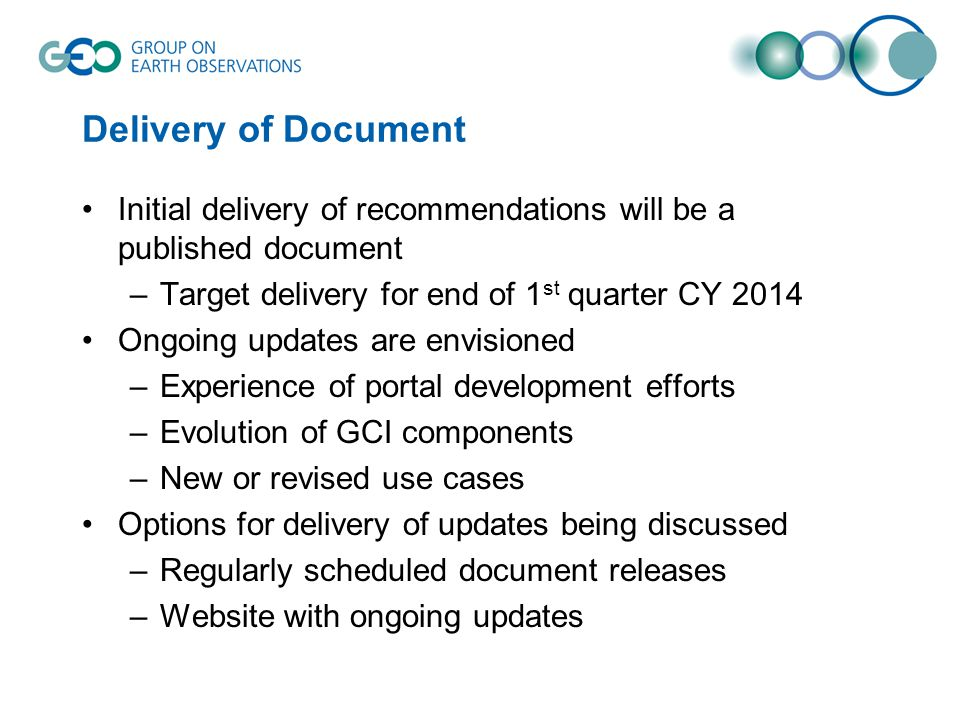 Delivery of Document Initial delivery of recommendations will be a published document –Target delivery for end of 1 st quarter CY 2014 Ongoing updates are envisioned –Experience of portal development efforts –Evolution of GCI components –New or revised use cases Options for delivery of updates being discussed –Regularly scheduled document releases –Website with ongoing updates