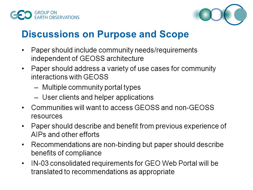 Discussions on Purpose and Scope Paper should include community needs/requirements independent of GEOSS architecture Paper should address a variety of use cases for community interactions with GEOSS –Multiple community portal types –User clients and helper applications Communities will want to access GEOSS and non-GEOSS resources Paper should describe and benefit from previous experience of AIPs and other efforts Recommendations are non-binding but paper should describe benefits of compliance IN-03 consolidated requirements for GEO Web Portal will be translated to recommendations as appropriate