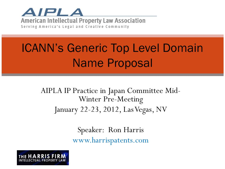 AIPLA IP Practice in Japan Committee Mid- Winter Pre-Meeting January 22-23, 2012, Las Vegas, NV Speaker: Ron Harris www.harrispatents.com ICANN's Generic Top Level Domain Name Proposal