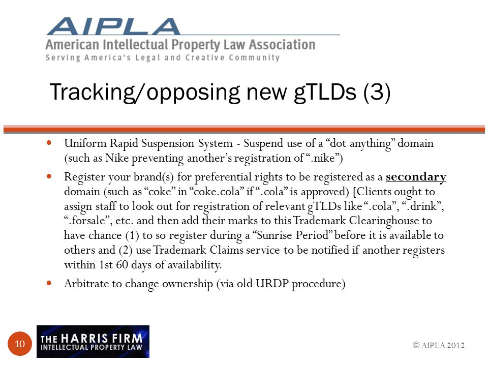Tracking/opposing new gTLDs (3) Uniform Rapid Suspension System - Suspend use of a dot anything domain (such as Nike preventing another's registration of .nike ) Register your brand(s) for preferential rights to be registered as a secondary domain (such as coke in coke.cola if .cola is approved) [Clients ought to assign staff to look out for registration of relevant gTLDs like .cola , .drink , .forsale , etc.