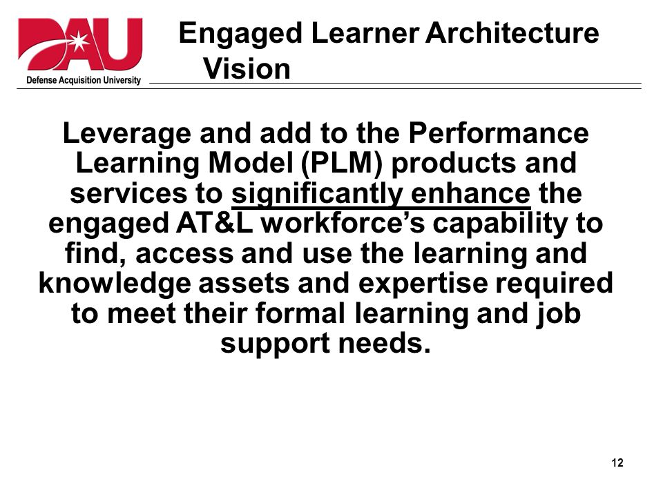 12 Engaged Learner Architecture Vision Leverage and add to the Performance Learning Model (PLM) products and services to significantly enhance the engaged AT&L workforce's capability to find, access and use the learning and knowledge assets and expertise required to meet their formal learning and job support needs.