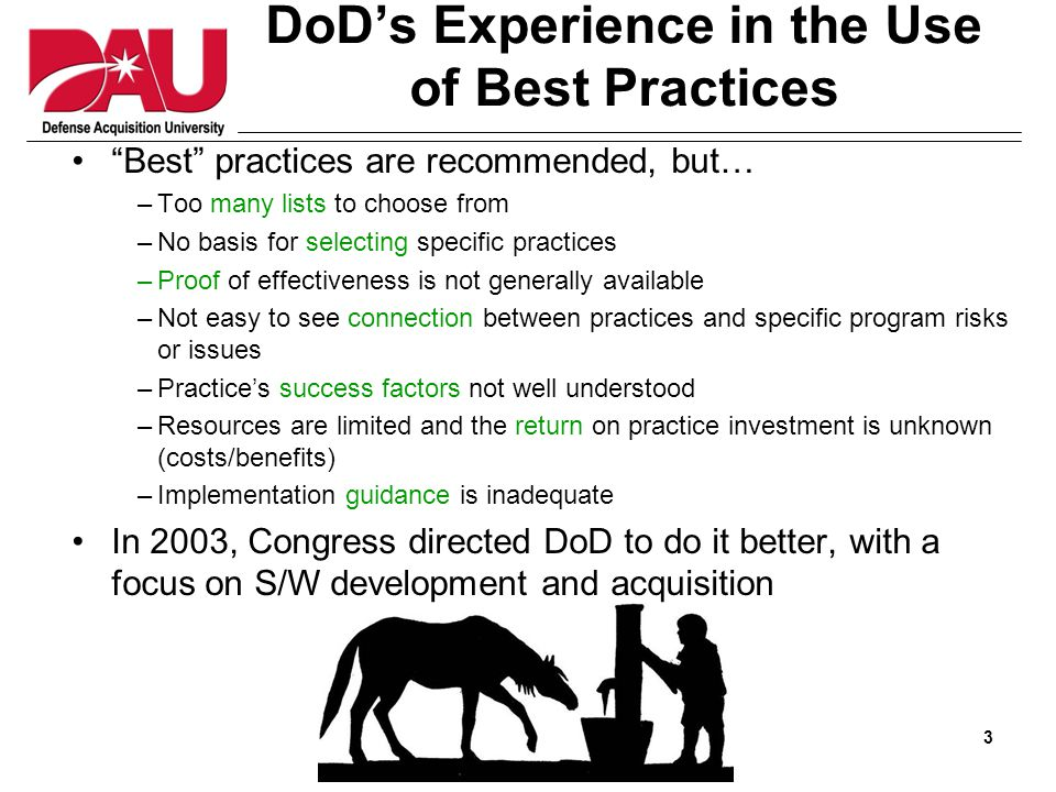 3 DoD's Experience in the Use of Best Practices Best practices are recommended, but… –Too many lists to choose from –No basis for selecting specific practices –Proof of effectiveness is not generally available –Not easy to see connection between practices and specific program risks or issues –Practice's success factors not well understood –Resources are limited and the return on practice investment is unknown (costs/benefits) –Implementation guidance is inadequate In 2003, Congress directed DoD to do it better, with a focus on S/W development and acquisition