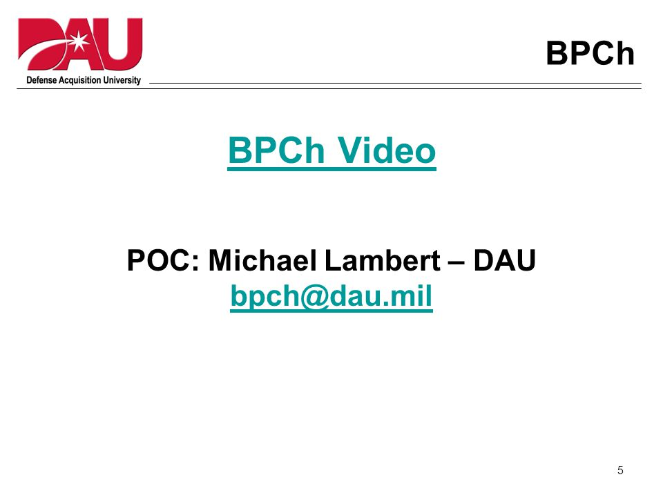 5 BPCh BPCh Video POC: Michael Lambert – DAU bpch@dau.mil