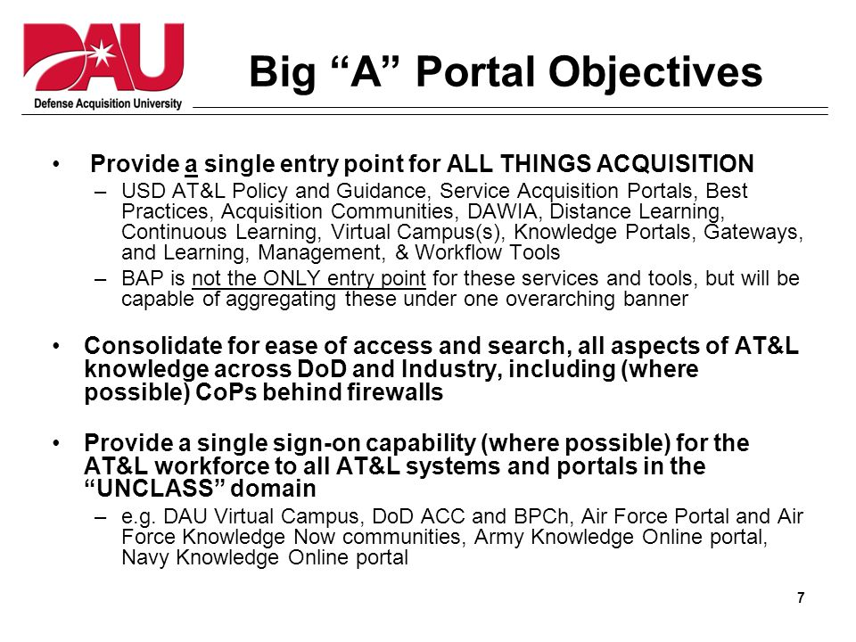7 Big A Portal Objectives Provide a single entry point for ALL THINGS ACQUISITION –USD AT&L Policy and Guidance, Service Acquisition Portals, Best Practices, Acquisition Communities, DAWIA, Distance Learning, Continuous Learning, Virtual Campus(s), Knowledge Portals, Gateways, and Learning, Management, & Workflow Tools –BAP is not the ONLY entry point for these services and tools, but will be capable of aggregating these under one overarching banner Consolidate for ease of access and search, all aspects of AT&L knowledge across DoD and Industry, including (where possible) CoPs behind firewalls Provide a single sign-on capability (where possible) for the AT&L workforce to all AT&L systems and portals in the UNCLASS domain –e.g.