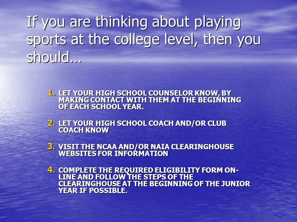 1. LET YOUR HIGH SCHOOL COUNSELOR KNOW, BY MAKING CONTACT WITH THEM AT THE BEGINNING OF EACH SCHOOL YEAR. 2. LET YOUR HIGH SCHOOL COACH AND/OR CLUB CO