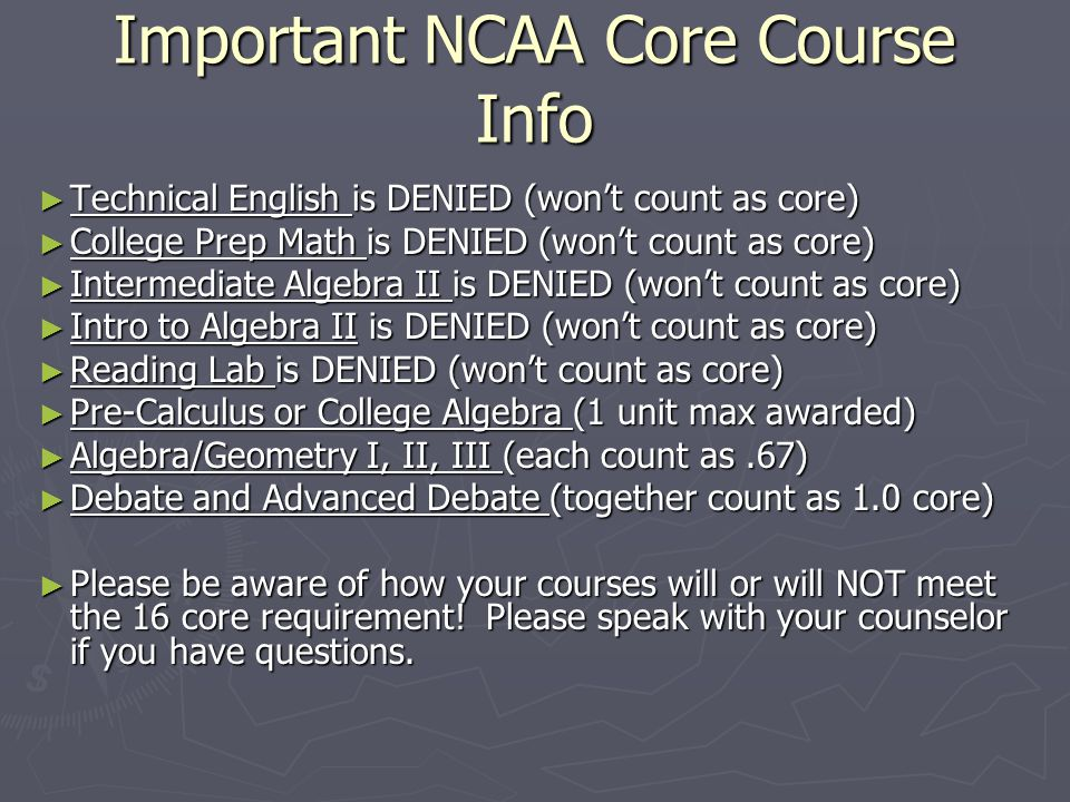 Important NCAA Core Course Info ► Technical English is DENIED (won't count as core) ► College Prep Math is DENIED (won't count as core) ► Intermediate Algebra II is DENIED (won't count as core) ► Intro to Algebra II is DENIED (won't count as core) ► Reading Lab is DENIED (won't count as core) ► Pre-Calculus or College Algebra (1 unit max awarded) ► Algebra/Geometry I, II, III (each count as.67) ► Debate and Advanced Debate (together count as 1.0 core) ► Please be aware of how your courses will or will NOT meet the 16 core requirement.