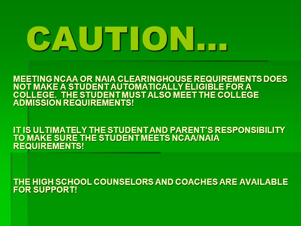 MEETING NCAA OR NAIA CLEARINGHOUSE REQUIREMENTS DOES NOT MAKE A STUDENT AUTOMATICALLY ELIGIBLE FOR A COLLEGE.