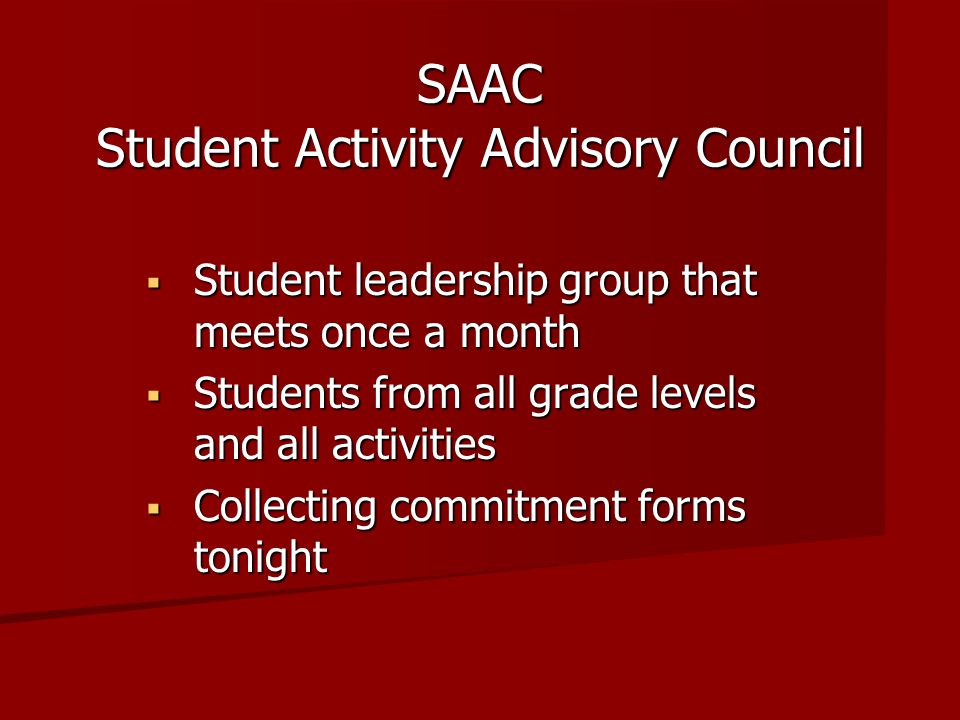  Student leadership group that meets once a month  Students from all grade levels and all activities  Collecting commitment forms tonight SAAC Student Activity Advisory Council