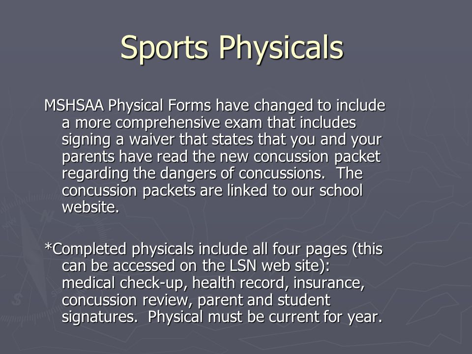 Sports Physicals MSHSAA Physical Forms have changed to include a more comprehensive exam that includes signing a waiver that states that you and your parents have read the new concussion packet regarding the dangers of concussions.
