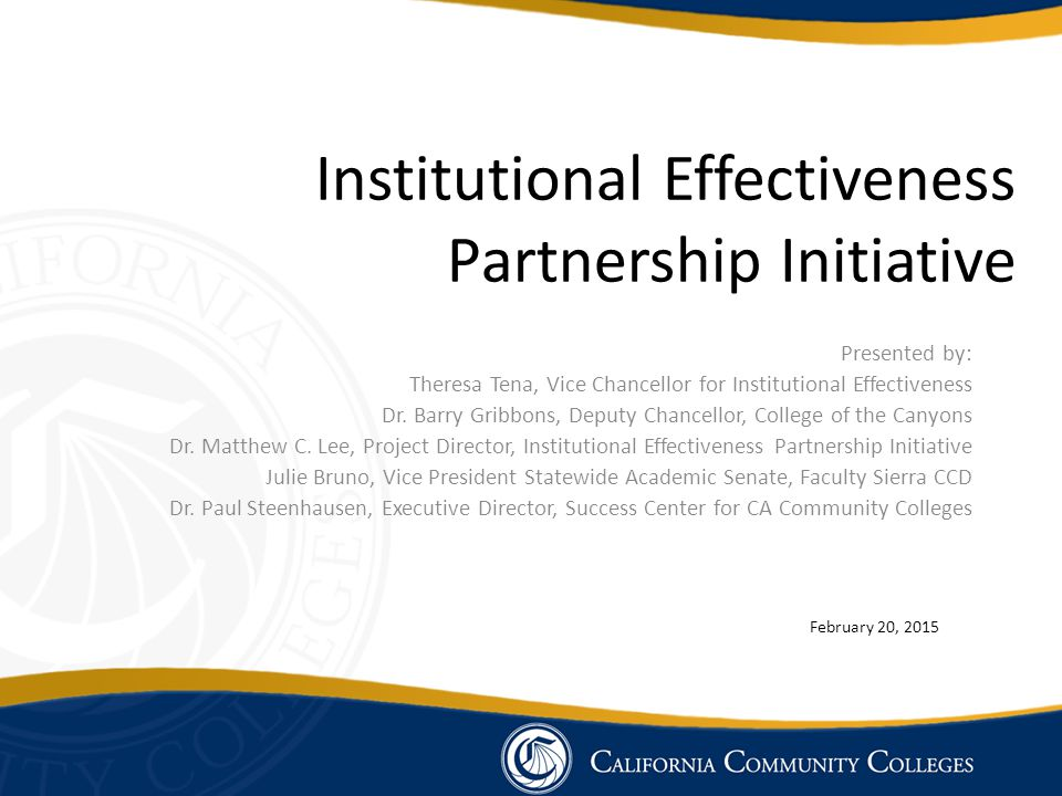 Institutional Effectiveness Partnership Initiative Advance Community College's Institutional Effectiveness Drawing on Expertise within the System Funded by California Community Colleges Chancellor's Office December 2014 to June 30, 2019 $2.5 million per year