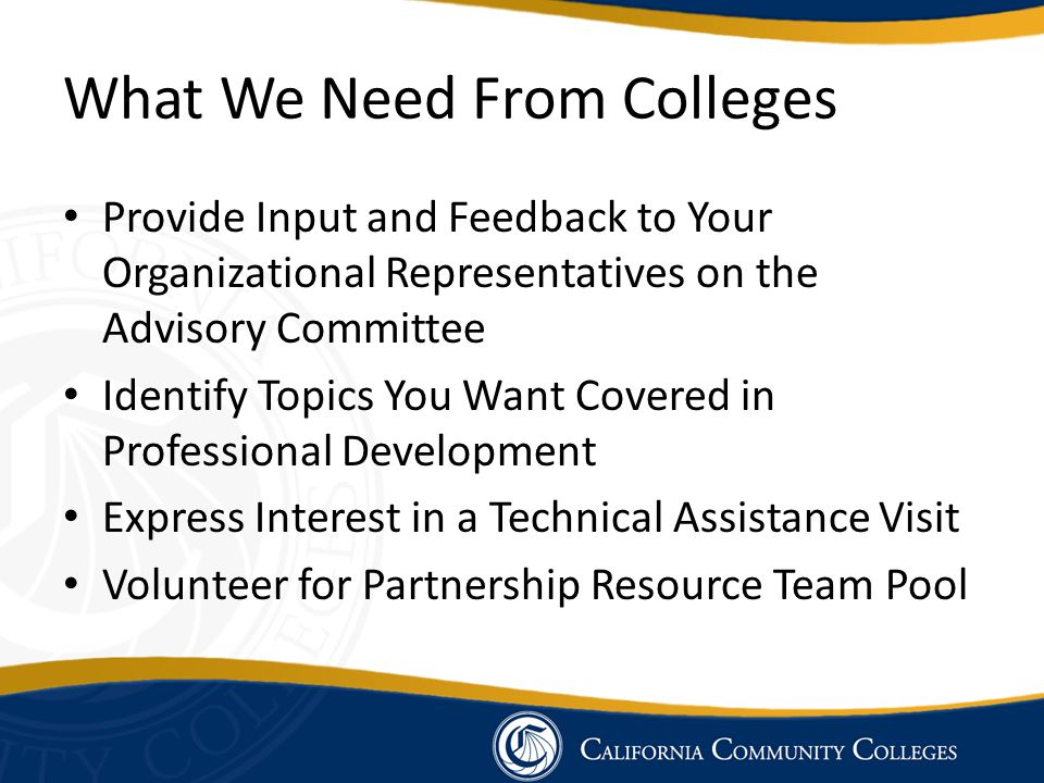 What We Need From Colleges Provide Input and Feedback to Your Organizational Representatives on the Advisory Committee Identify Topics You Want Covere