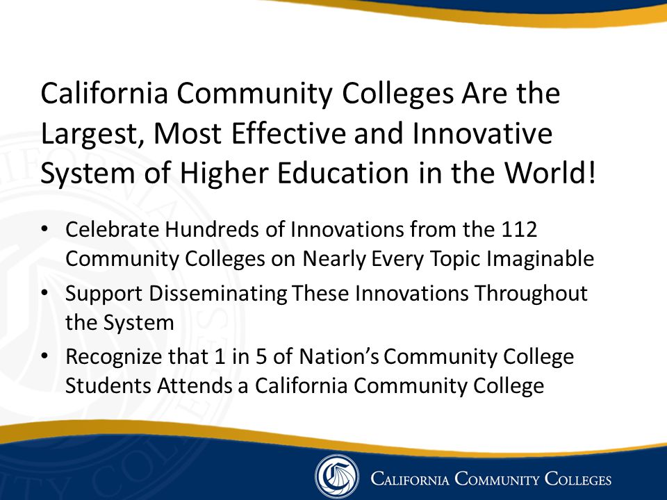 California Community Colleges Are the Largest, Most Effective and Innovative System of Higher Education in the World! Celebrate Hundreds of Innovation
