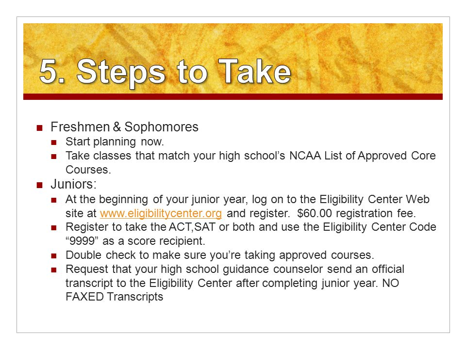 Freshmen & Sophomores Start planning now. Take classes that match your high school's NCAA List of Approved Core Courses. Juniors: At the beginning of