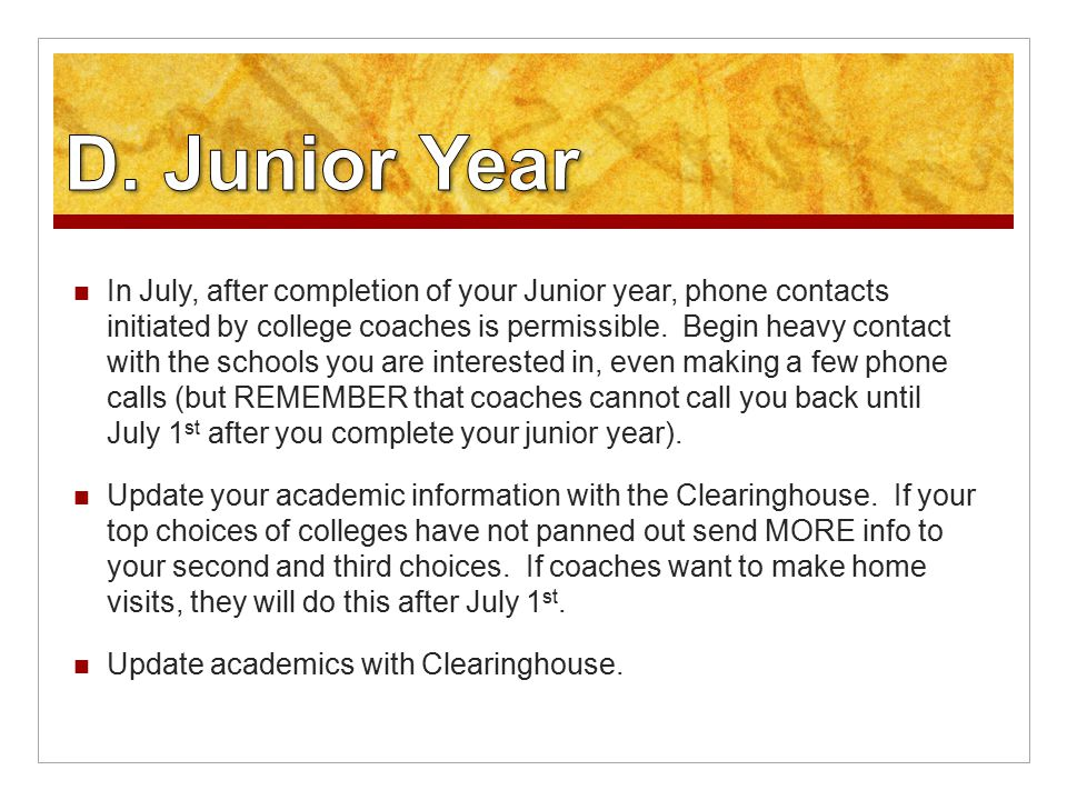 In July, after completion of your Junior year, phone contacts initiated by college coaches is permissible.