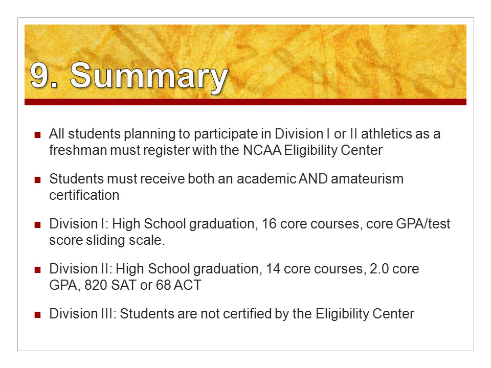 All students planning to participate in Division I or II athletics as a freshman must register with the NCAA Eligibility Center Students must receive both an academic AND amateurism certification Division I: High School graduation, 16 core courses, core GPA/test score sliding scale.