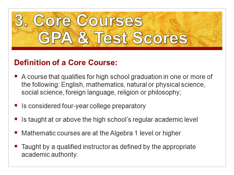 Definition of a Core Course:  A course that qualifies for high school graduation in one or more of the following: English, mathematics, natural or physical science, social science, foreign language, religion or philosophy;  Is considered four-year college preparatory  Is taught at or above the high school's regular academic level  Mathematic courses are at the Algebra 1 level or higher  Taught by a qualified instructor as defined by the appropriate academic authority.