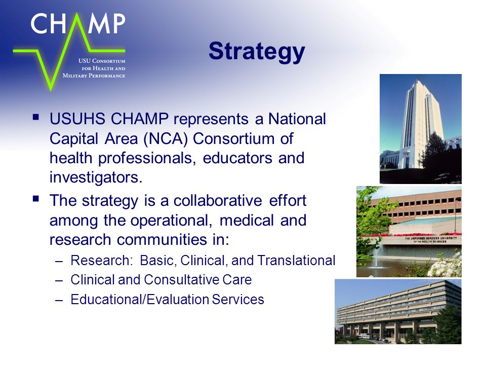 Strategy  USUHS CHAMP represents a National Capital Area (NCA) Consortium of health professionals, educators and investigators.  The strategy is a c