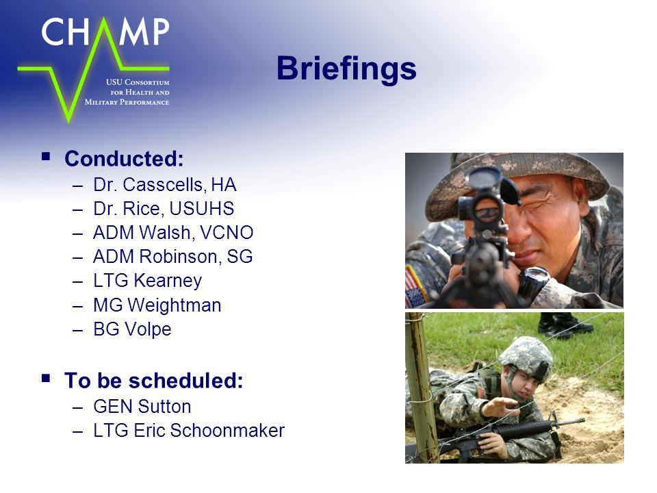 Briefings  Conducted: –Dr. Casscells, HA –Dr. Rice, USUHS –ADM Walsh, VCNO –ADM Robinson, SG –LTG Kearney –MG Weightman –BG Volpe  To be scheduled: