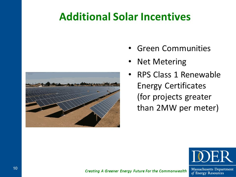 Creating A Greener Energy Future For the Commonwealth Additional Solar Incentives Green Communities Net Metering RPS Class 1 Renewable Energy Certific