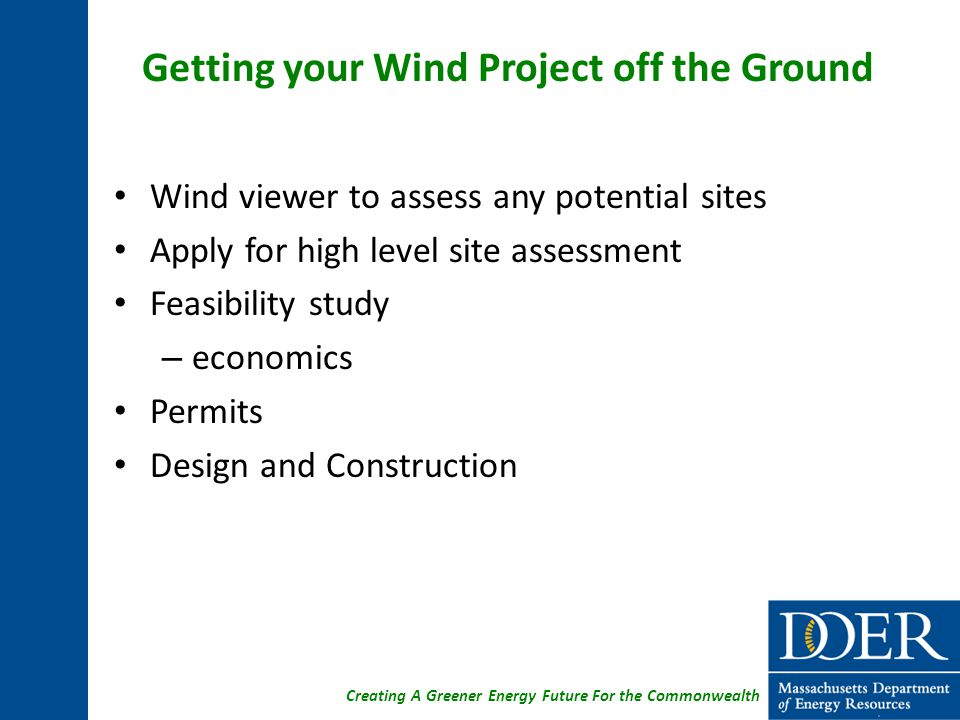 Creating A Greener Energy Future For the Commonwealth Getting your Wind Project off the Ground Wind viewer to assess any potential sites Apply for high level site assessment Feasibility study – economics Permits Design and Construction