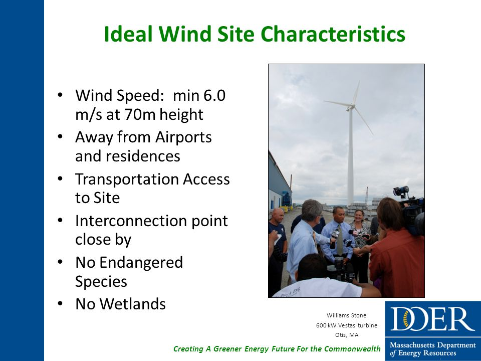 Creating A Greener Energy Future For the Commonwealth Ideal Wind Site Characteristics Wind Speed: min 6.0 m/s at 70m height Away from Airports and residences Transportation Access to Site Interconnection point close by No Endangered Species No Wetlands Williams Stone 600 kW Vestas turbine Otis, MA