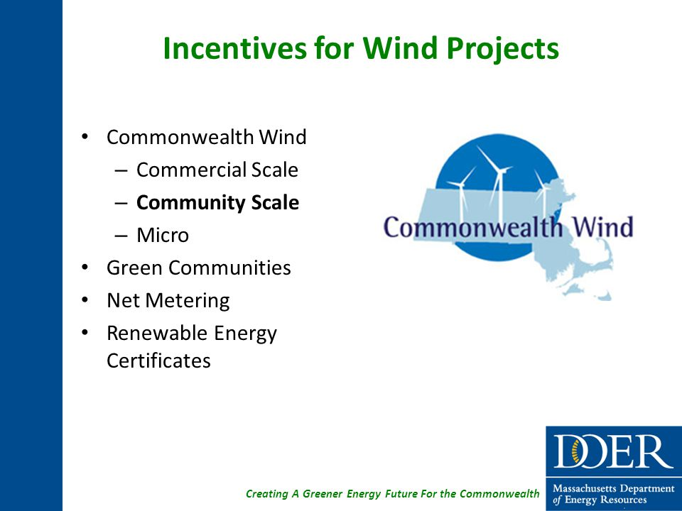 Creating A Greener Energy Future For the Commonwealth Incentives for Wind Projects Commonwealth Wind – Commercial Scale – Community Scale – Micro Green Communities Net Metering Renewable Energy Certificates