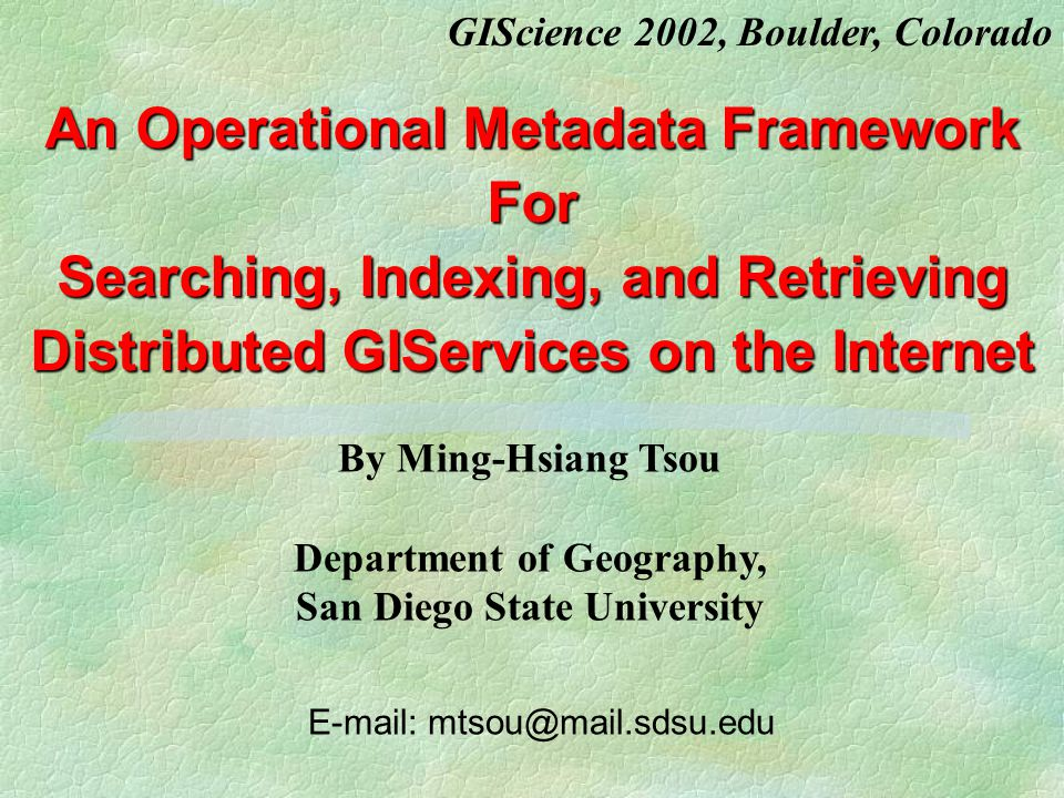 An Operational Metadata Framework For Searching, Indexing, and Retrieving Distributed GIServices on the Internet E-mail: mtsou@mail.sdsu.edu By Ming-Hsiang Tsou Department of Geography, San Diego State University GIScience 2002, Boulder, Colorado