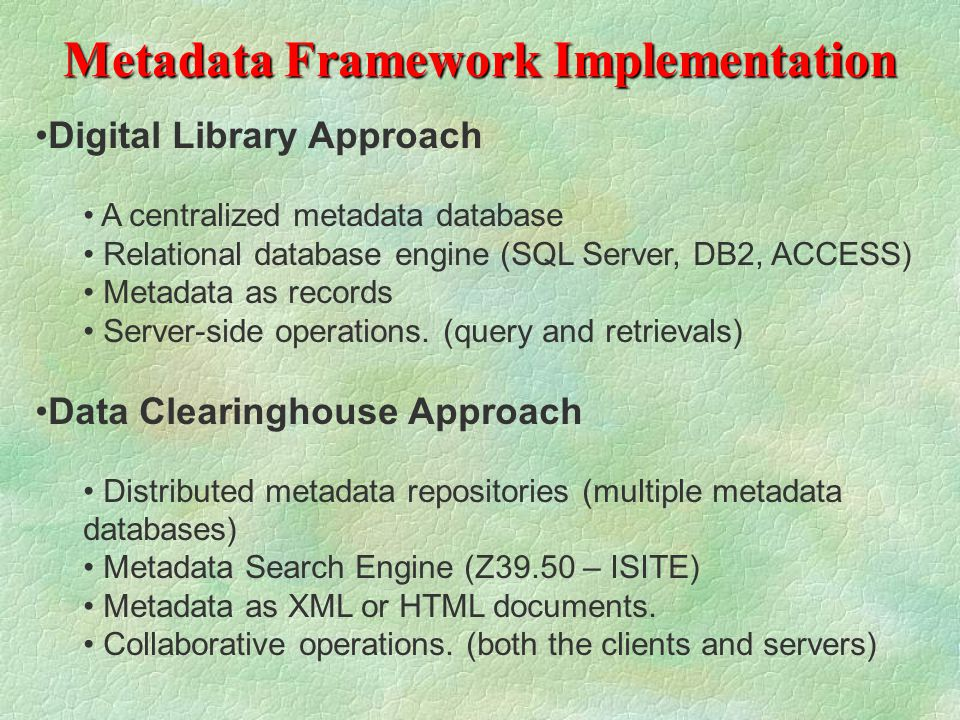 Metadata Framework Implementation Digital Library Approach A centralized metadata database Relational database engine (SQL Server, DB2, ACCESS) Metadata as records Server-side operations.