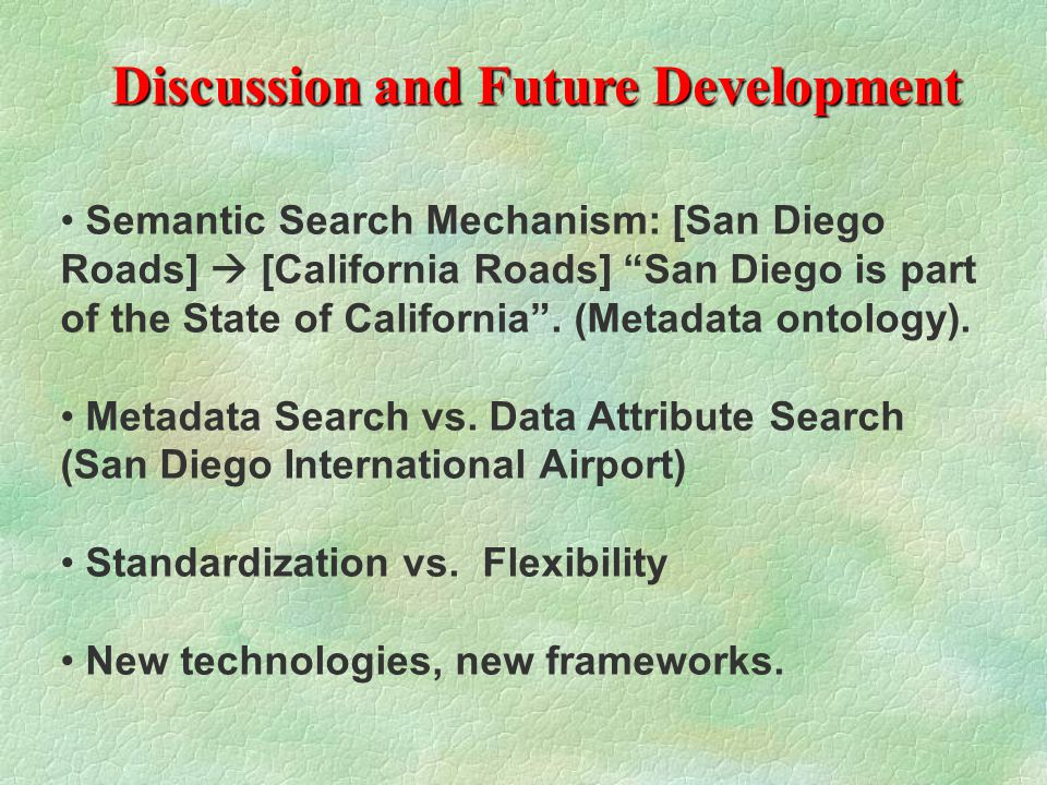 Discussion and Future Development Semantic Search Mechanism: [San Diego Roads]  [California Roads] San Diego is part of the State of California .
