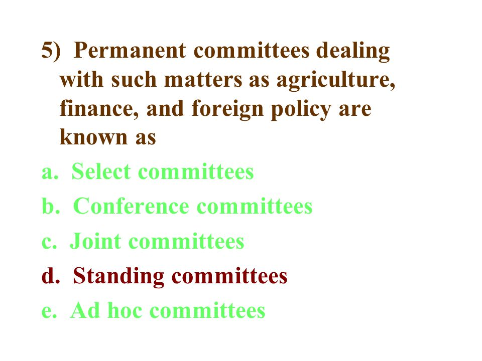 5) Permanent committees dealing with such matters as agriculture, finance, and foreign policy are known as a. Select committees b. Conference committe