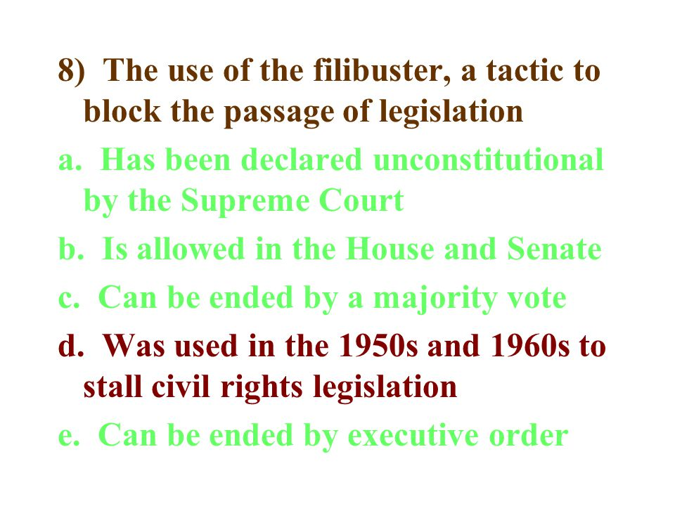 8) The use of the filibuster, a tactic to block the passage of legislation a. Has been declared unconstitutional by the Supreme Court b. Is allowed in