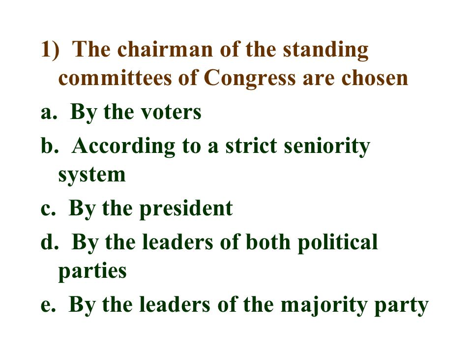 1) The chairman of the standing committees of Congress are chosen a. By the voters b. According to a strict seniority system c. By the president d. By
