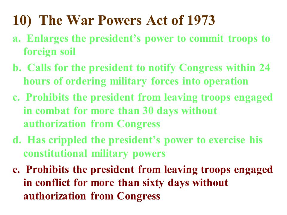 10) The War Powers Act of 1973 a. Enlarges the president's power to commit troops to foreign soil b. Calls for the president to notify Congress within