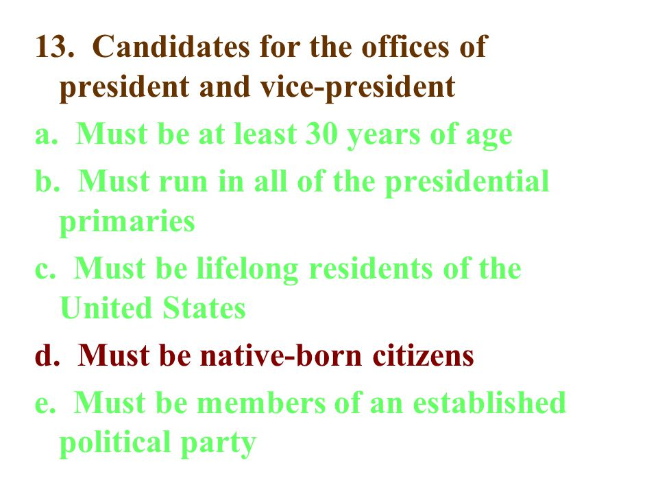 13. Candidates for the offices of president and vice-president a. Must be at least 30 years of age b. Must run in all of the presidential primaries c.