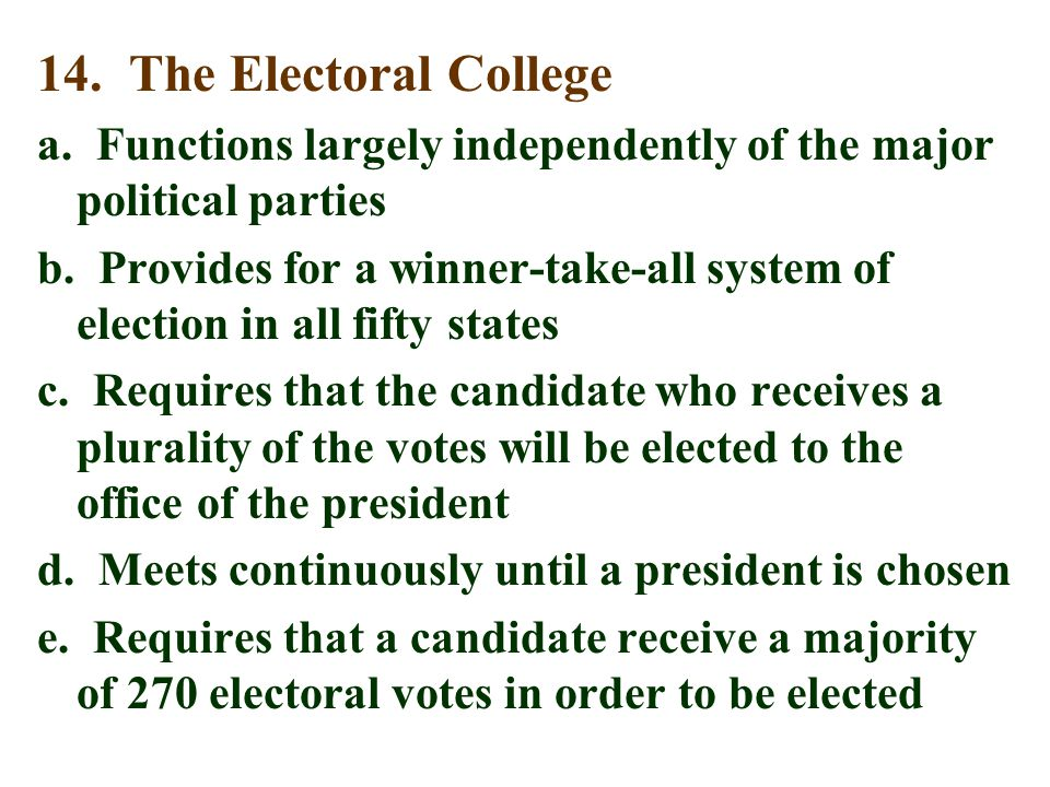 14. The Electoral College a. Functions largely independently of the major political parties b. Provides for a winner-take-all system of election in al