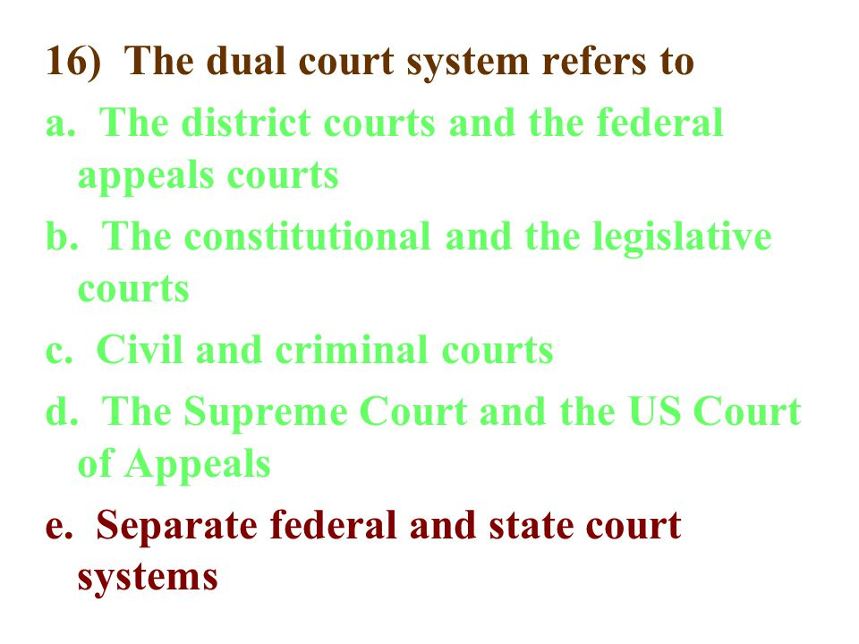 16) The dual court system refers to a. The district courts and the federal appeals courts b. The constitutional and the legislative courts c. Civil an