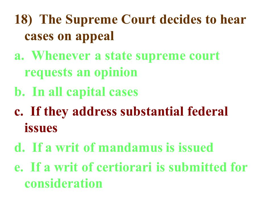 18) The Supreme Court decides to hear cases on appeal a. Whenever a state supreme court requests an opinion b. In all capital cases c. If they address