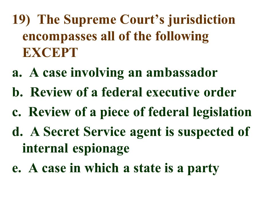 19) The Supreme Court's jurisdiction encompasses all of the following EXCEPT a. A case involving an ambassador b. Review of a federal executive order