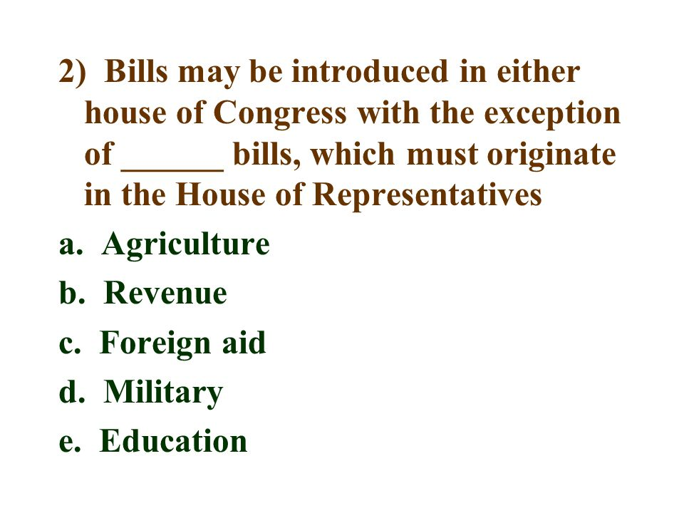 2) Bills may be introduced in either house of Congress with the exception of ______ bills, which must originate in the House of Representatives a. Agr