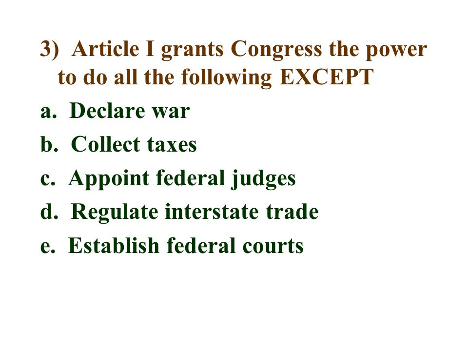3) Article I grants Congress the power to do all the following EXCEPT a. Declare war b. Collect taxes c. Appoint federal judges d. Regulate interstate