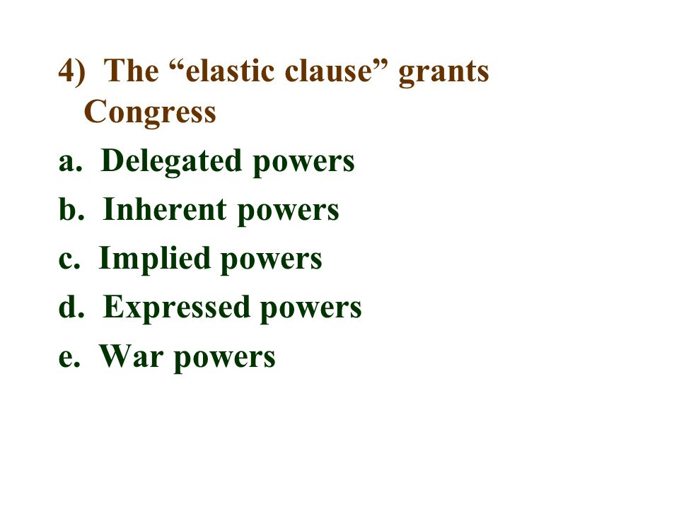 """4) The """"elastic clause"""" grants Congress a. Delegated powers b. Inherent powers c. Implied powers d. Expressed powers e. War powers"""